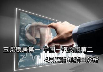 玉柴稳居第一 中国一汽突围第二 4月柴油机销量分析