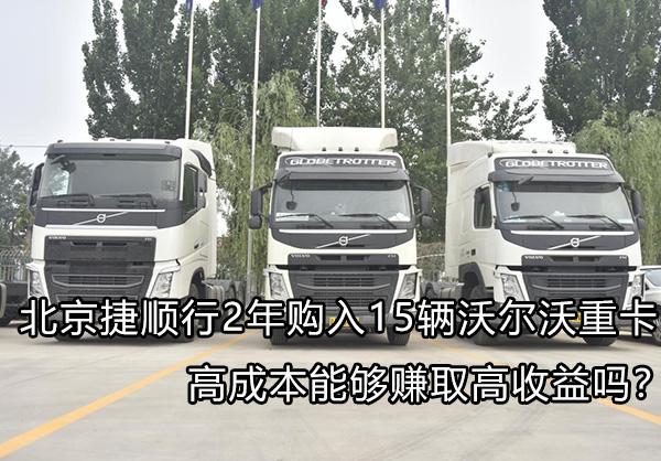 北京捷顺行购入15辆沃尔沃重卡 高成本能够赚取高收益吗