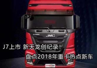 J7上市 新天龙创纪录!盘点2018年重卡热点新车