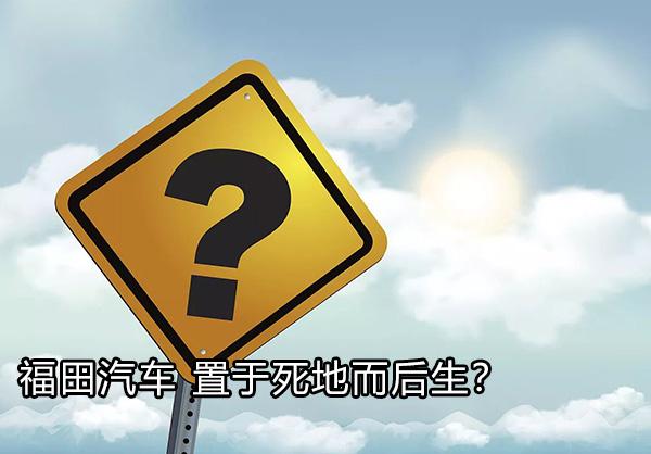 福田汽车 置于死地而后生?