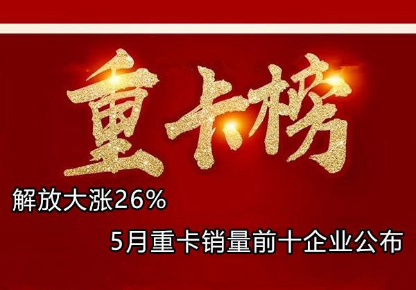 解放大涨26% 陕汽超重汽 5月重卡前十企业公布
