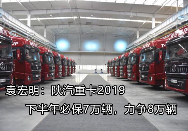 袁宏明:陕汽重卡下半年必保7万辆,力争8万辆