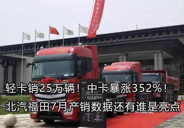 北汽福田7月轻卡销25万辆 中卡暴涨352%!