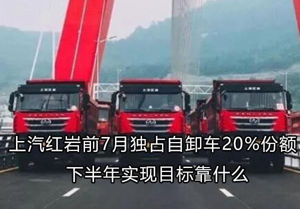 独占自卸车20%份额 上汽红岩下半年怎么过