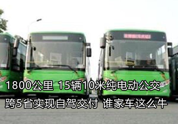 1800公里 15辆10米纯电动公交跨5省实现自驾交付 谁家车这么牛