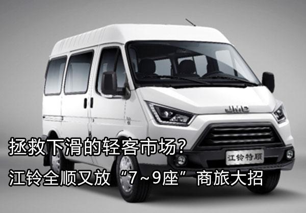 """拯救下滑的轻客市场?江铃全顺又放""""7~9座""""商旅大招"""