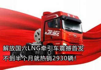 解放国六LNG牵引车热销2930辆