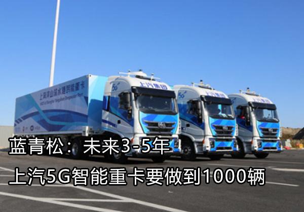 蓝青松:未来3-5年 上汽5G智能重卡要做到1000辆