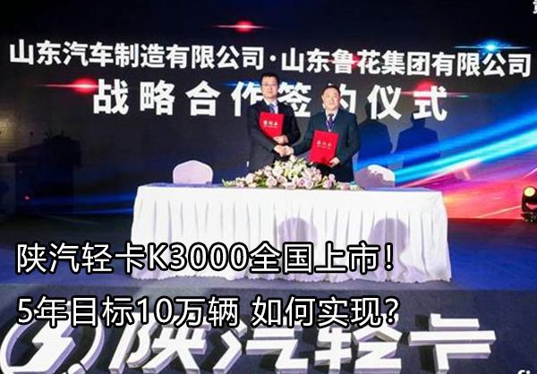 陕汽轻卡K3000全国上市!5年目标10万辆 如何实现?