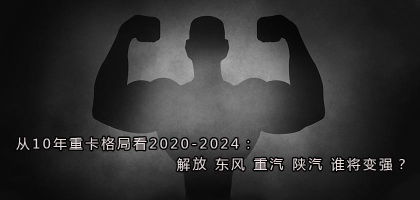 从10年重卡格局看2020-2024:解放 东风 重汽 陕汽 谁将变强?