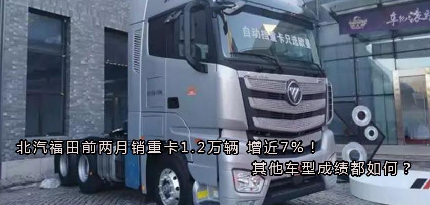 北汽福田前两月销重卡1.2万辆 增近7%!其他车型成绩都如何?