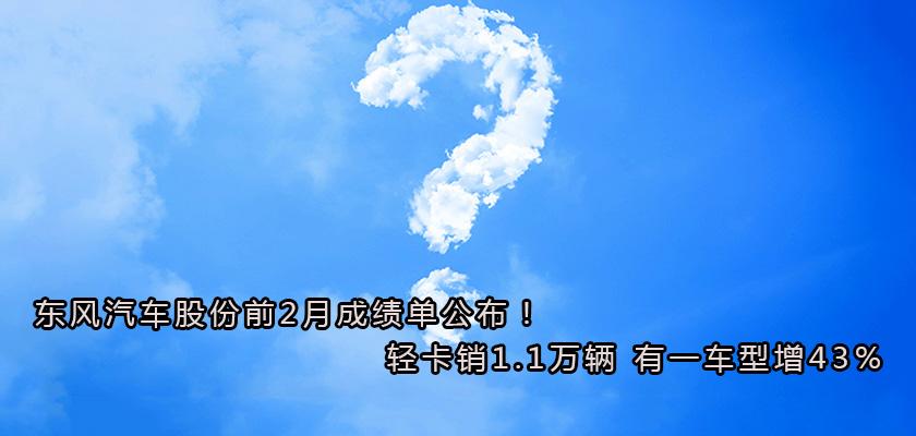 东风汽车股份前2月成绩单公布!累销轻卡1.1万辆 有一车型增43%