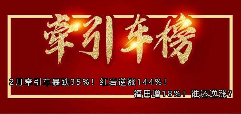 2月牵引车暴跌35%!红岩逆涨144%!福田增18%!谁还逆涨?