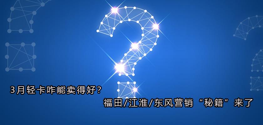 """3月轻卡咋能卖得好?福田/江淮/东风营销""""秘籍""""来了"""