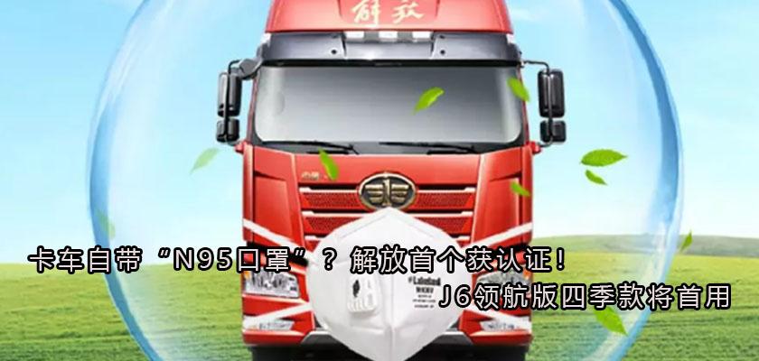 """卡车自带""""N95口罩""""?解放首个获认证!J6领航版四季款将首用"""