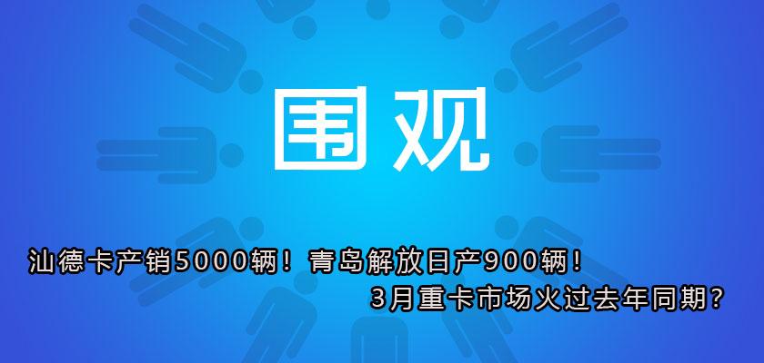 汕德卡产销5000辆!青岛解放日产900辆!3月重卡市场火过去年同期?