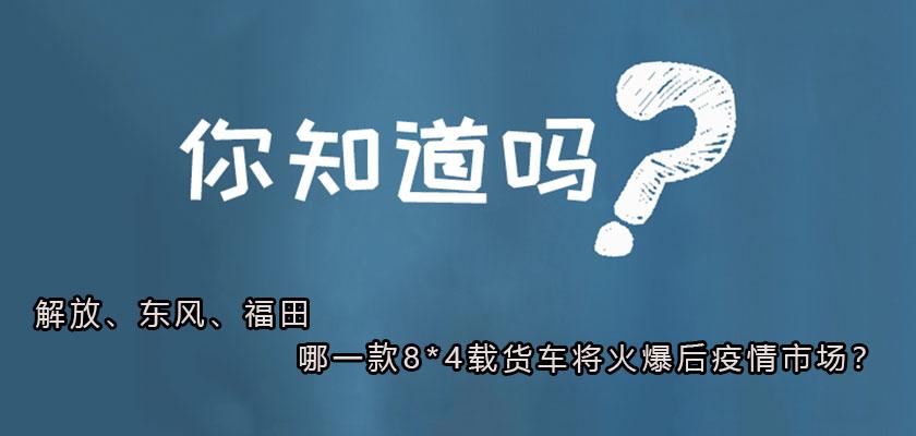 解放、东风、福田 哪一款8*4载货车将火爆后疫情市场?