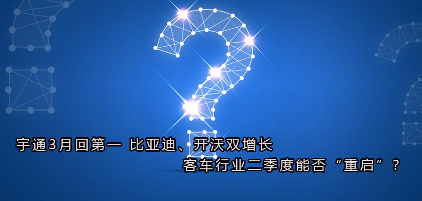 """宇通3月回第一 比亚迪、开沃双增长 客车行业二季度能否""""重启""""?"""