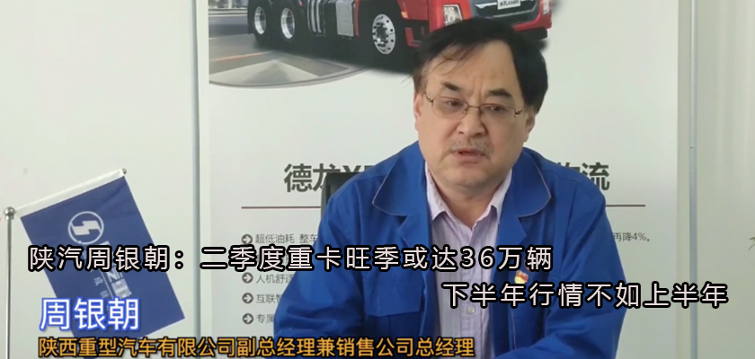 陕汽周银朝:二季度重卡旺季或达36万辆 下半年行情不如上半年