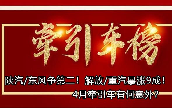陕汽/东风争第二!解放/重汽暴涨9成!4月牵引车有何意外?
