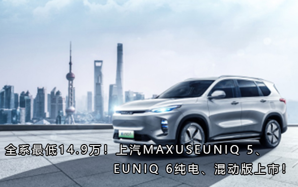 全系最低14.9万!上汽MAXUS EUNIQ 5、EUNIQ 6纯电、混动版上市!