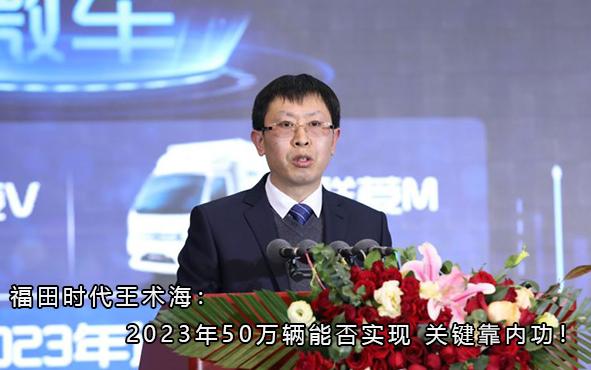 福田时代王术海:2023年50万辆能否实现 关键靠内功!
