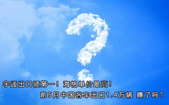 宇通出口额第一!海格单价最高!前5月中国客车出囗1.4万辆 赚了吗?