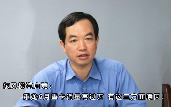东风柳汽唐竞:乘龙6月重卡销量再过万 有这三方面原因!