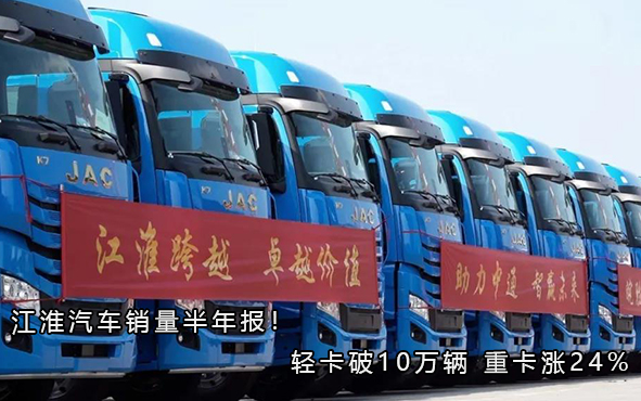江淮汽车销量半年报!轻卡破10万辆 重卡涨24%