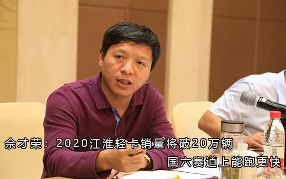 佘才荣:2020江淮轻卡销量将破20万辆 国六赛道上能跑更快
