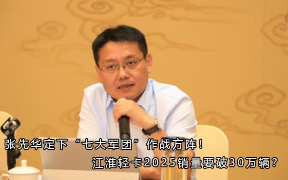 """张先华定下""""七大军团""""作战方阵!江淮轻卡2025销量要破30万辆?"""