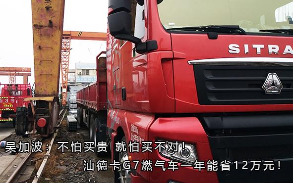 吴加波:不怕买贵 就怕买不对!汕德卡G7燃气车一年能省12万元!