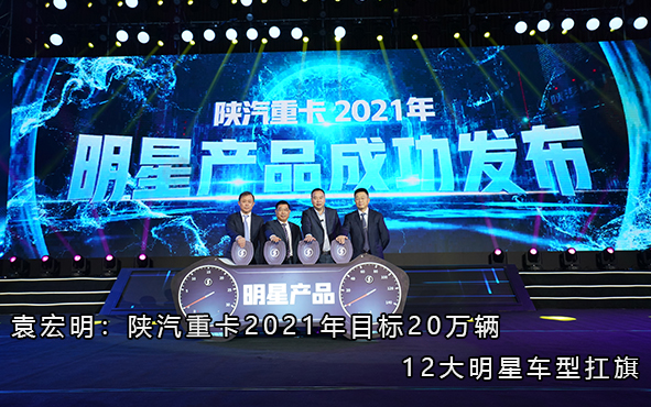 袁宏明:陕汽重卡2021年目标20万辆 12大明星车型扛旗