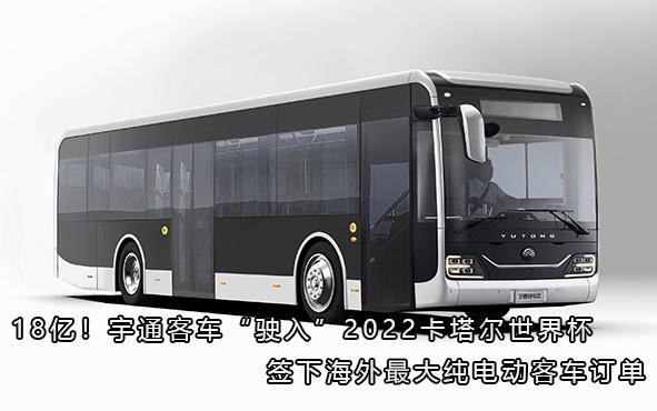 """18亿!宇通客车""""驶入""""2022卡塔尔世界杯,签下海外最大纯电动客车订单"""