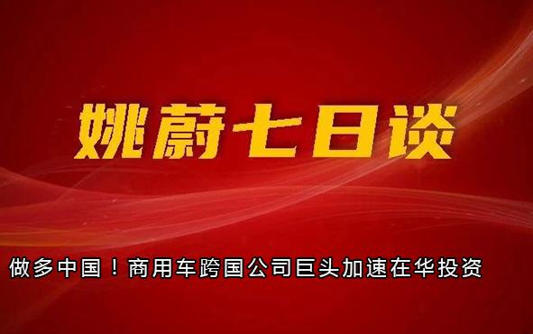 做多中国!商用车跨国公司巨头加速在华投资丨姚蔚七日谈