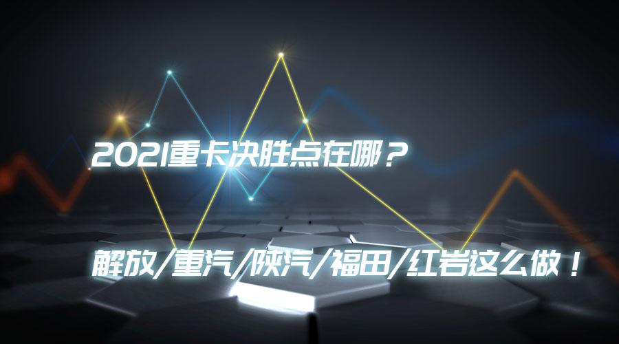2021重卡决胜点在哪?解放/重汽/陕汽/福田/红岩这么做!