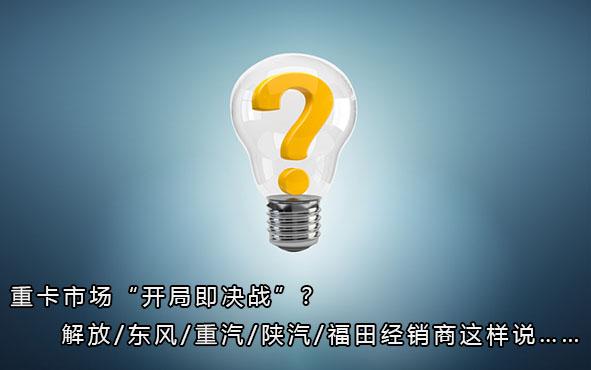 """重卡市场""""开局即决战""""?解放/东风/重汽/陕汽/福田经销商这样说……"""