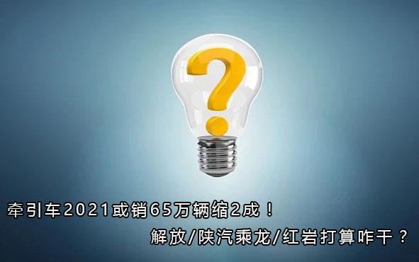 牵引车2021或销65万辆缩2成!解放/陕汽乘龙/红岩打算咋干?丨头条