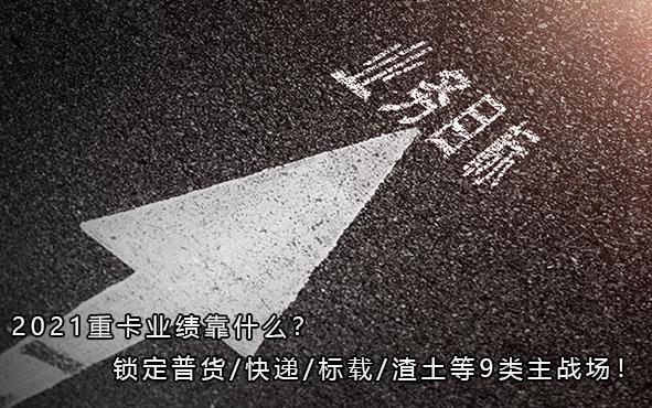 2021重卡业绩靠什么?锁定普货/快递/标载/渣土等9类主战场!